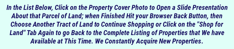 "In the List Below, Click on the Property Cover Photo to Open a Slide Presentation About that Parcel of Land; when Finished Hit your Browser Back Button, then Choose Another Tract of Land to Continue Shopping or Click on the ""Shop for Land"" Tab Again to go Back to the Complete Listing of Properties that We have Available at This Time. We Constantly Acquire New Properties."